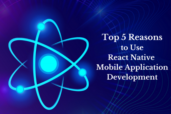 Top 5 Reasons to Use React Native Mobile Application Development